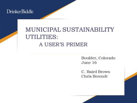MUNICIPAL SUSTAINABILITY UTILITIES: A USER'S PRIMER Boulder, Colorado June 16 C. Baird Brown Chris Berendt.