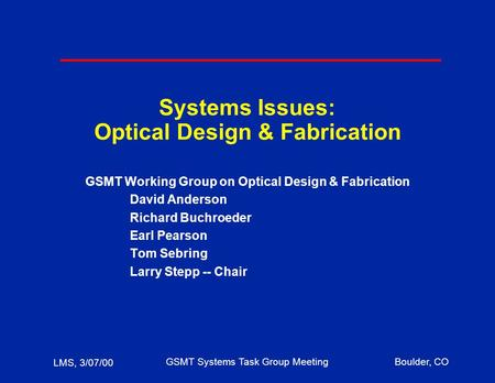 LMS, 3/07/00 GSMT Systems Task Group MeetingBoulder, CO Systems Issues: Optical Design & Fabrication GSMT Working Group on Optical Design & Fabrication.