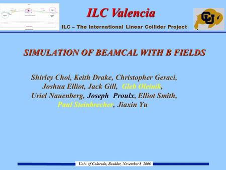 ILC – The International Linear Collider Project Univ. of Colorado, Boulder, November 8 2006 ILC Valencia SIMULATION OF BEAMCAL WITH B FIELDS SIMULATION.