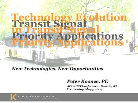 Transit Signal Priority Applications New Technologies, New Opportunities Peter Koonce, PE APTA BRT Conference – Seattle, WA Wednesday, May 5, 2009 Technology.