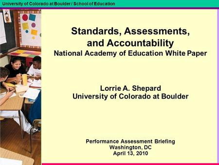 University of Colorado at Boulder / School of Education Standards, Assessments, and Accountability National Academy of Education White Paper Lorrie A.