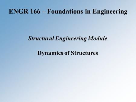 ENGR 166 – Foundations in Engineering Structural Engineering Module Dynamics of Structures.