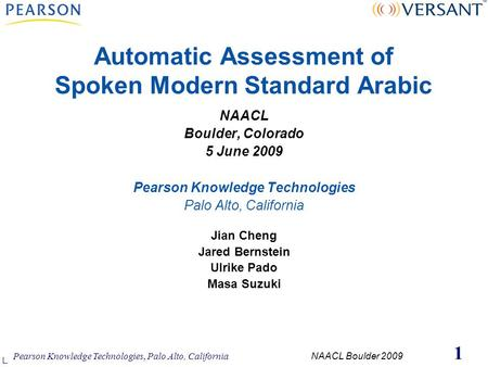 Pearson Knowledge Technologies, Palo Alto, California NAACL Boulder 2009 1 Automatic Assessment of Spoken Modern Standard Arabic NAACL Boulder, Colorado.