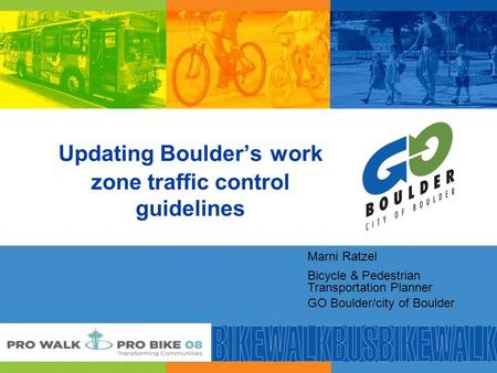 Updating Boulder's work zone traffic control guidelines Marni Ratzel Bicycle & Pedestrian Transportation Planner GO Boulder/city of Boulder.