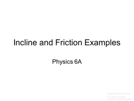 Incline and Friction Examples Physics 6A Prepared by Vince Zaccone For Campus Learning Assistance Services at UCSB.