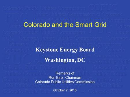 Colorado and the Smart Grid Remarks of Ron Binz, Chairman Colorado Public Utilities Commission October 7, 2010 Keystone Energy Board Washington, DC.
