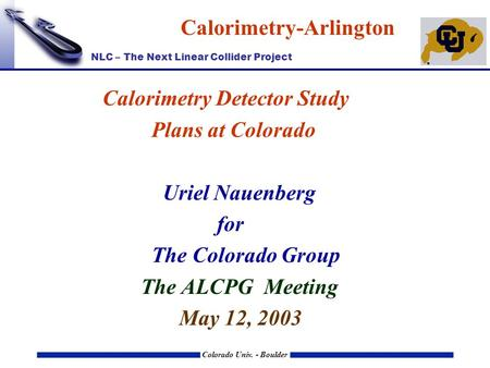 NLC – The Next Linear Collider Project Colorado Univ. - Boulder Calorimetry-Arlington Calorimetry Detector Study Plans at Colorado Uriel Nauenberg for.