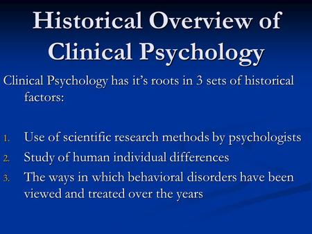 Historical Overview of Clinical Psychology Clinical Psychology has it's roots in 3 sets of historical factors: 1. Use of scientific research methods by.