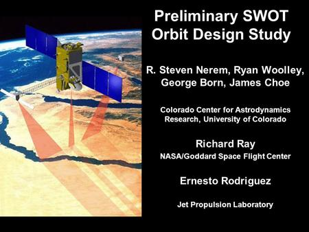 Preliminary SWOT Orbit Design Study R. Steven Nerem, Ryan Woolley, George Born, James Choe Colorado Center for Astrodynamics Research, University of Colorado.