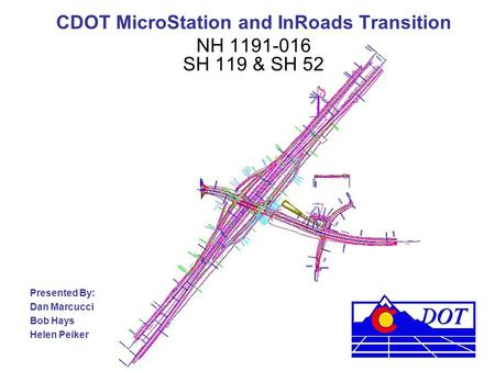 CDOT MicroStation and InRoads Transition NH 1191-016 SH 119 & SH 52 Presented By: Dan Marcucci Bob Hays Helen Peiker.
