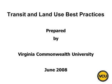 1 Transit and Land Use Best Practices Prepared by Virginia Commonwealth University June 2008.