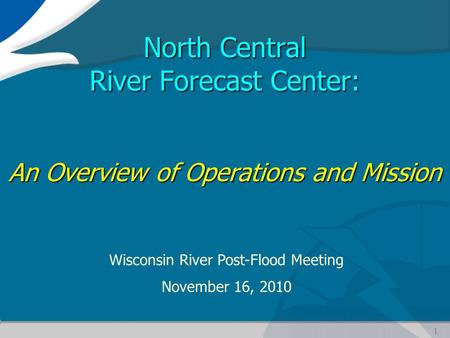 1 North Central River Forecast Center: An Overview of Operations and Mission Wisconsin River Post-Flood Meeting November 16, 2010.