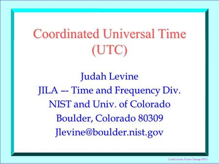 Judah Levine, Pulsar-Timing-2005: 1 Coordinated Universal Time (UTC) Judah Levine JILA –- Time and Frequency Div. NIST and Univ. of Colorado Boulder, Colorado.