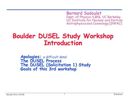 B.Sadoulet Boulder Intro 1/5/05 1 Boulder DUSEL Study Workshop Introduction Apologies: a difficult date! The DUSEL Process The DUSEL (Solicitation 1) Study.