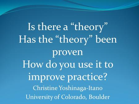 "Is there a ""theory"" Has the ""theory"" been proven How do you use it to improve practice? Christine Yoshinaga-Itano University of Colorado, Boulder."
