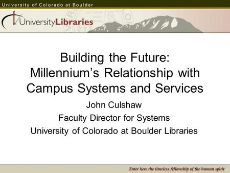 Building the Future: Millennium's Relationship with Campus Systems and Services John Culshaw Faculty Director for Systems University of Colorado at Boulder.