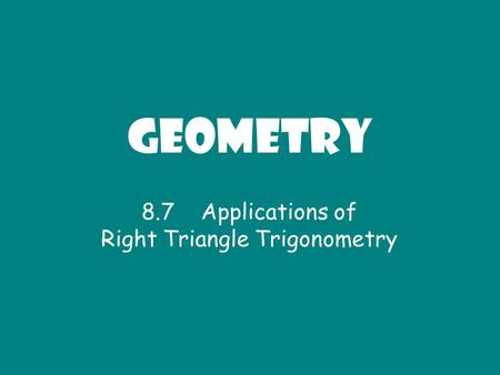 Geometry 8.7 Applications of Right Triangle Trigonometry.