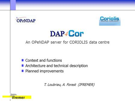 An OPeNDAP server for CORIOLIS data centre Context and functions Architecture and technical description Planned improvements T. Loubrieu, A. Forest (IFREMER)