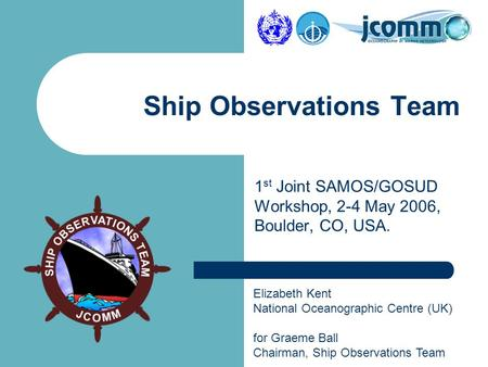 Elizabeth Kent National Oceanographic Centre (UK) for Graeme Ball Chairman, Ship Observations Team Ship Observations Team 1 st Joint SAMOS/GOSUD Workshop,