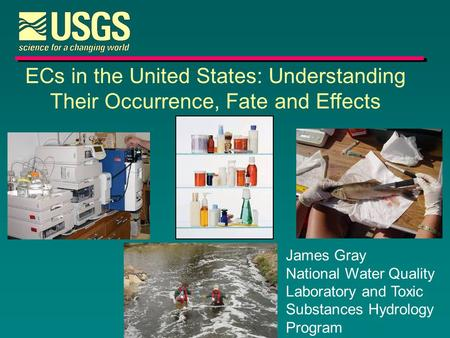 ECs in the United States: Understanding Their Occurrence, Fate and Effects James Gray National Water Quality Laboratory and Toxic Substances Hydrology.