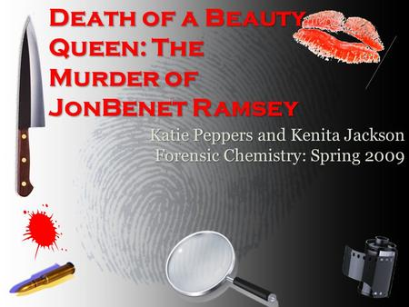 Death of a Beauty Queen: The Murder of JonBenet Ramsey Katie Peppers and Kenita Jackson Forensic Chemistry: Spring 2009.