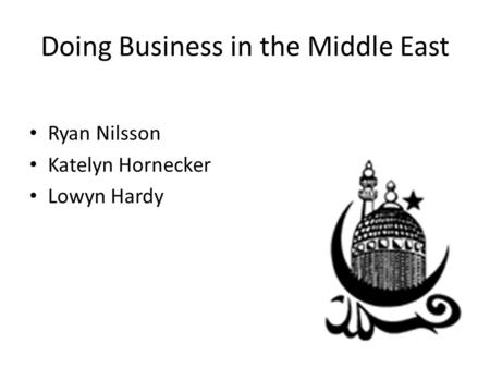 Doing Business in the Middle East Ryan Nilsson Katelyn Hornecker Lowyn Hardy.