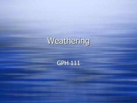 WeatheringWeathering GPH 111. Weathering Game Plan: WEATHERING  What is WEATHERING and how does it fit within gemorphology? TYPES  Major TYPES of weathering.