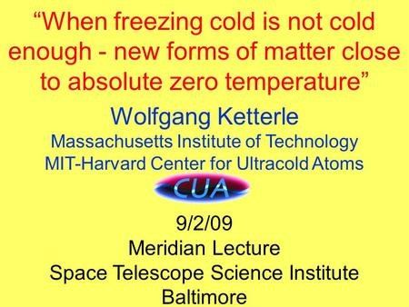 "Title ""When freezing cold is not cold enough - new forms of matter close to absolute zero temperature"" Wolfgang Ketterle Massachusetts Institute of Technology."