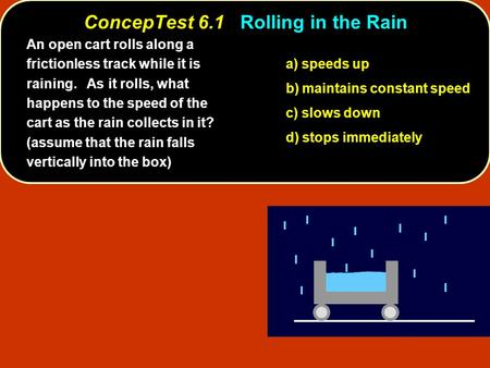 ConcepTest 6.1Rolling in the Rain ConcepTest 6.1 Rolling in the Rain a) speeds up b) maintains constant speed c) slows down d) stops immediately An open.