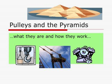Pulleys and the Pyramids …what they are and how they work…
