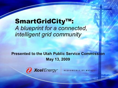 SmartGridCity™: A blueprint for a connected, intelligent grid community Presented to the Utah Public Service Commission May 13, 2009.