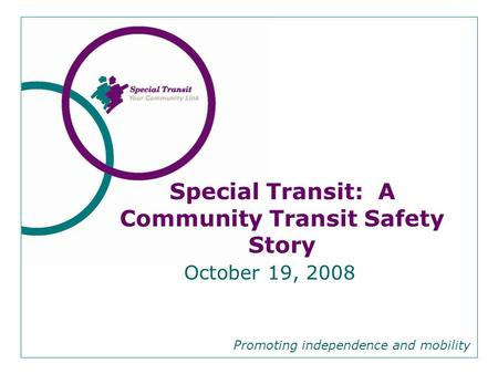 October 19, 2008 Promoting independence and mobility Special Transit: A Community Transit Safety Story.