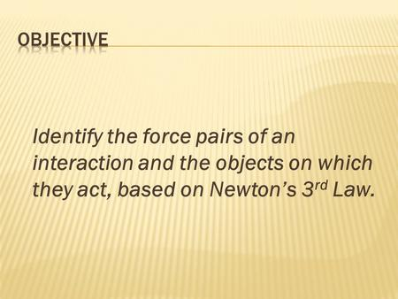 Identify the force pairs of an interaction and the objects on which they act, based on Newton's 3 rd Law.