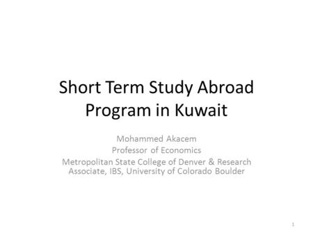 Short Term Study Abroad Program in Kuwait Mohammed Akacem Professor of Economics Metropolitan State College of Denver & Research Associate, IBS, University.