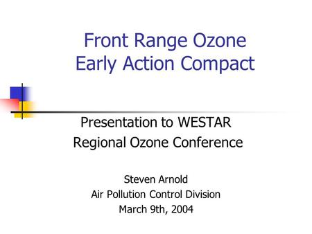 Front Range Ozone Early Action Compact Presentation to WESTAR Regional Ozone Conference Steven Arnold Air Pollution Control Division March 9th, 2004.
