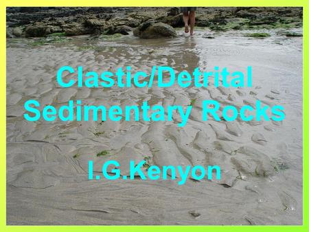 Clastic/Detrital Sedimentary Rocks I.G.Kenyon. Characteristics of Sedimentary Rocks Formed at or very close to the earth's surface Deposited in layers.