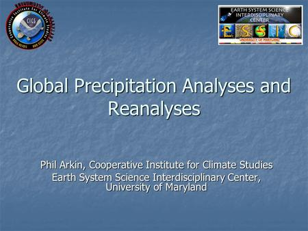 Global Precipitation Analyses and Reanalyses Phil Arkin, Cooperative Institute for Climate Studies Earth System Science Interdisciplinary Center, University.
