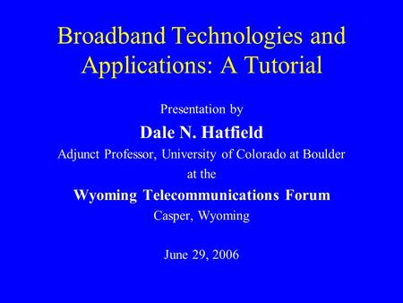 Broadband Technologies and Applications: A Tutorial Presentation by Dale N. Hatfield Adjunct Professor, University of Colorado at Boulder at the Wyoming.