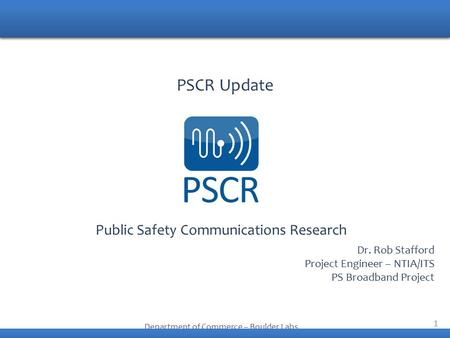 1 Public Safety Communications Research Department of Commerce – Boulder Labs PSCR Update Dr. Rob Stafford Project Engineer – NTIA/ITS PS Broadband Project.