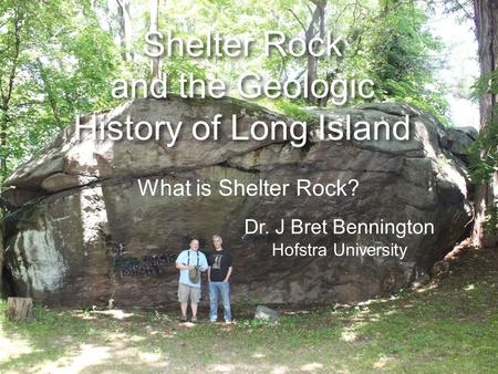 Shelter Rock and the Geologic History of Long Island Dr. J Bret Bennington Hofstra University What is Shelter Rock?