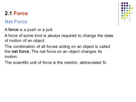 Net Force A force is a push or a pull. A force of some kind is always required to change the state of motion of an object. The combination of all forces.