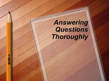 Answering Questions Thoroughly. Why answer thoroughly? The thorough answer demonstrates your ability to provide a more complete, thoughtful response.
