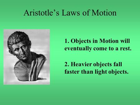Aristotle's Laws of Motion 1. Objects in Motion will eventually come to a rest. 2. Heavier objects fall faster than light objects.