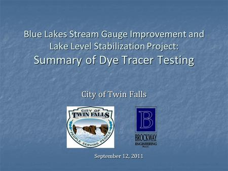 Blue Lakes Stream Gauge Improvement and Lake Level Stabilization Project: Summary of Dye Tracer Testing City of Twin Falls September 12, 2011.