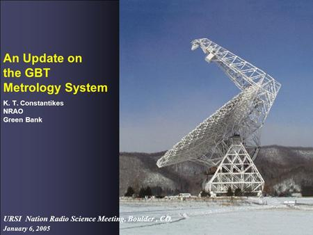 January 6, 2005 URSI Nation Radio Science Meeting, Boulder, CO. An Update on the GBT Metrology System K. T. Constantikes NRAO Green Bank.