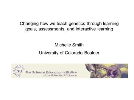Changing how we teach genetics through learning goals, assessments, and interactive learning Michelle Smith University of Colorado Boulder.