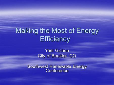 Making the Most of Energy Efficiency Yael Gichon City of Boulder, CO Southwest Renewable Energy Conference.