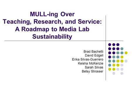 MULL-ing Over Teaching, Research, and Service: A Roadmap to Media Lab Sustainability Brad Bachetti David Edgell Erika Silvas-Guerrero Keisha McKenzie Sarah.