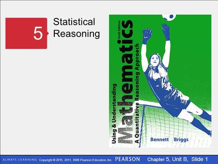 Copyright © 2015, 2011, 2008 Pearson Education, Inc. Chapter 5, Unit B, Slide 1 Statistical Reasoning 5.