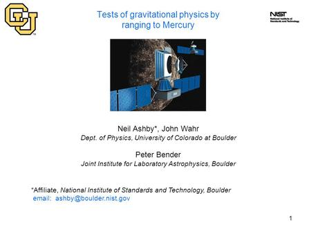 1 Tests of gravitational physics by ranging to Mercury Neil Ashby*, John Wahr Dept. of Physics, University of Colorado at Boulder Peter Bender Joint Institute.